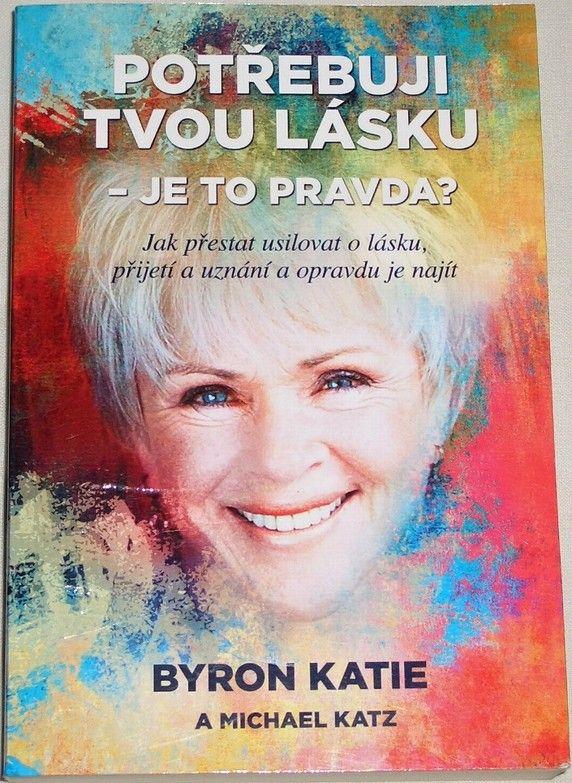 Byron Katie - Potřebuji tvou lásku: Je to pravda?