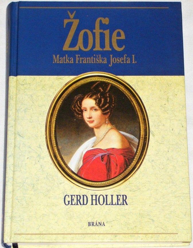 Holler Gerd - Žofie: Matka Františka Josefa I.