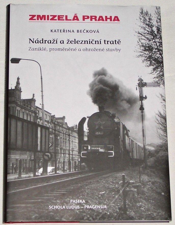 Bečková Kateřina - Zmizelá Praha: Nádraží a železniční tratě