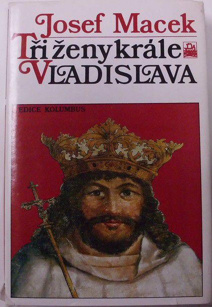 Macek Josef - Tři ženy krále Vladislava